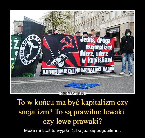To w końcu ma być kapitalizm czy socjalizm? To są prawilne lewaki czy lewe prawaki? – Może mi ktoś to wyjaśnić, bo już się pogubiłem... jedną drogą nacjonalizm!uderz, uderz w kapitalizm!