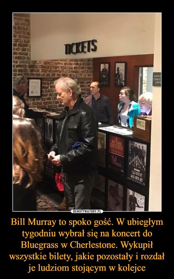Bill Murray to spoko gość. W ubiegłym tygodniu wybrał się na koncert do Bluegrass w Cherlestone. Wykupił wszystkie bilety, jakie pozostały i rozdał je ludziom stojącym w kolejce –