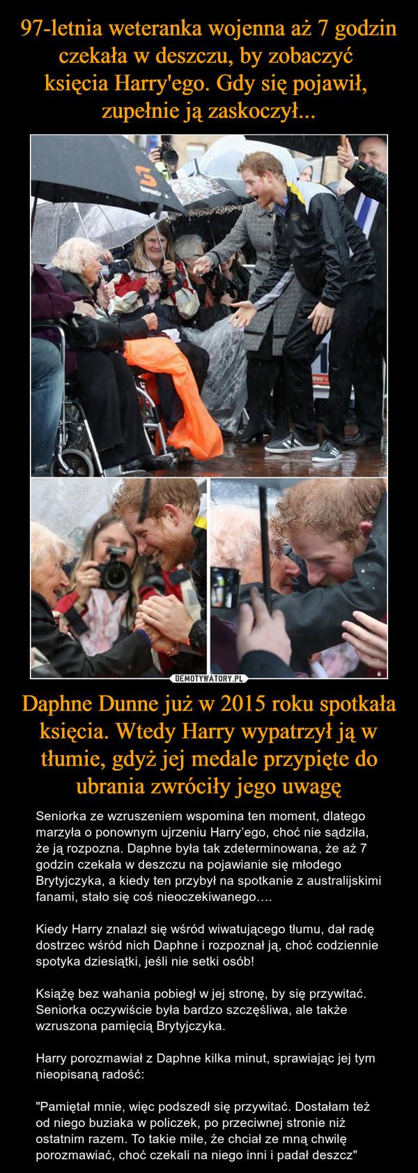 """Daphne Dunne już w 2015 roku spotkała księcia. Wtedy Harry wypatrzył ją w tłumie, gdyż jej medale przypięte do ubrania zwróciły jego uwagę – Seniorka ze wzruszeniem wspomina ten moment, dlatego marzyła o ponownym ujrzeniu Harry'ego, choć nie sądziła, że ją rozpozna. Daphne była tak zdeterminowana, że aż 7 godzin czekała w deszczu na pojawianie się młodego Brytyjczyka, a kiedy ten przybył na spotkanie z australijskimi fanami, stało się coś nieoczekiwanego….Kiedy Harry znalazł się wśród wiwatującego tłumu, dał radę dostrzec wśród nich Daphne i rozpoznał ją, choć codziennie spotyka dziesiątki, jeśli nie setki osób!Książę bez wahania pobiegł w jej stronę, by się przywitać. Seniorka oczywiście była bardzo szczęśliwa, ale także wzruszona pamięcią Brytyjczyka.Harry porozmawiał z Daphne kilka minut, sprawiając jej tym nieopisaną radość:""""Pamiętał mnie, więc podszedł się przywitać. Dostałam też od niego buziaka w policzek, po przeciwnej stronie niż ostatnim razem. To takie miłe, że chciał ze mną chwilę porozmawiać, choć czekali na niego inni i padał deszcz"""""""
