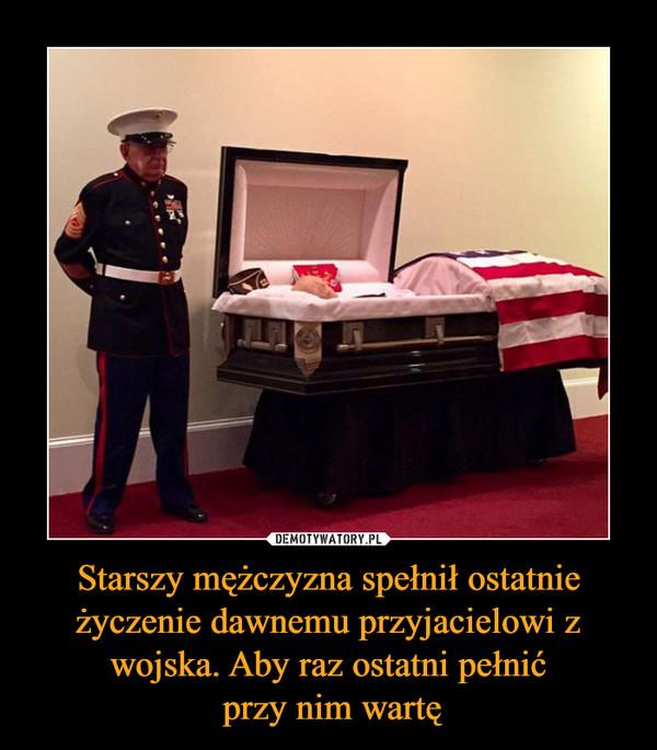 Starszy mężczyzna spełnił ostatnie życzenie dawnemu przyjacielowi z wojska. Aby raz ostatni pełnić przy nim wartę –