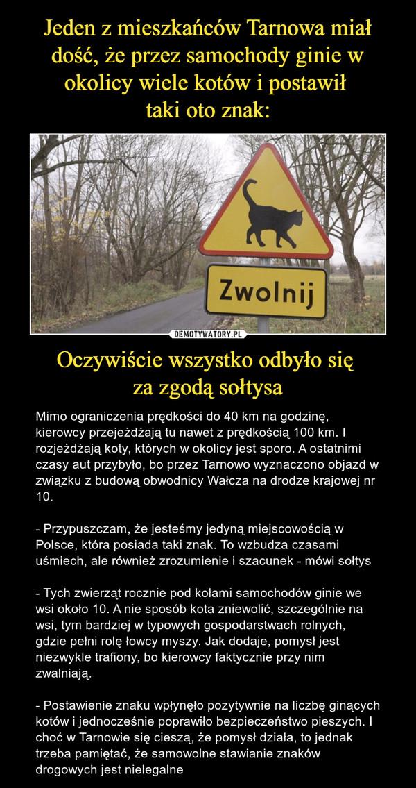 Oczywiście wszystko odbyło się za zgodą sołtysa – Mimo ograniczenia prędkości do 40 km na godzinę, kierowcy przejeżdżają tu nawet z prędkością 100 km. I rozjeżdżają koty, których w okolicy jest sporo. A ostatnimi czasy aut przybyło, bo przez Tarnowo wyznaczono objazd w związku z budową obwodnicy Wałcza na drodze krajowej nr 10.- Przypuszczam, że jesteśmy jedyną miejscowością w Polsce, która posiada taki znak. To wzbudza czasami uśmiech, ale również zrozumienie i szacunek - mówi sołtys- Tych zwierząt rocznie pod kołami samochodów ginie we wsi około 10. A nie sposób kota zniewolić, szczególnie na wsi, tym bardziej w typowych gospodarstwach rolnych, gdzie pełni rolę łowcy myszy. Jak dodaje, pomysł jest niezwykle trafiony, bo kierowcy faktycznie przy nim zwalniają.- Postawienie znaku wpłynęło pozytywnie na liczbę ginących kotów i jednocześnie poprawiło bezpieczeństwo pieszych. I choć w Tarnowie się cieszą, że pomysł działa, to jednak trzeba pamiętać, że samowolne stawianie znaków drogowych jest nielegalne Zwolnij