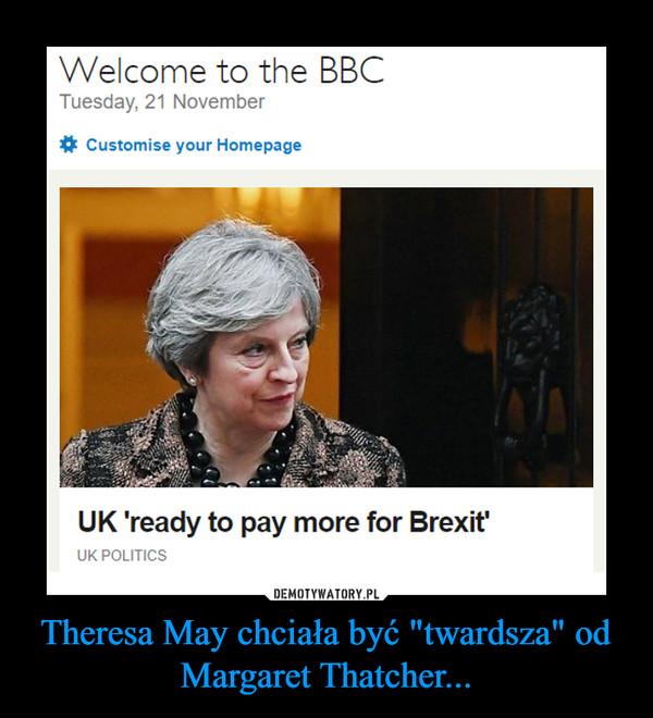 """Theresa May chciała być """"twardsza"""" od Margaret Thatcher... –"""