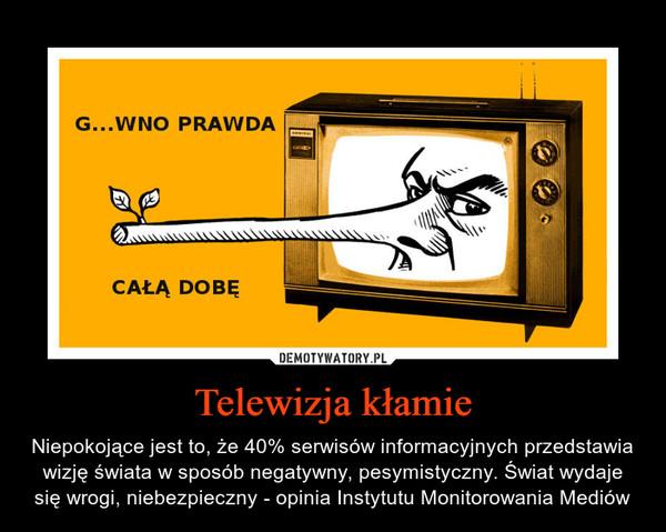 Telewizja kłamie – Niepokojące jest to, że 40% serwisów informacyjnych przedstawia wizję świata w sposób negatywny, pesymistyczny. Świat wydaje się wrogi, niebezpieczny - opinia Instytutu Monitorowania Mediów gówno prawda całą dobę