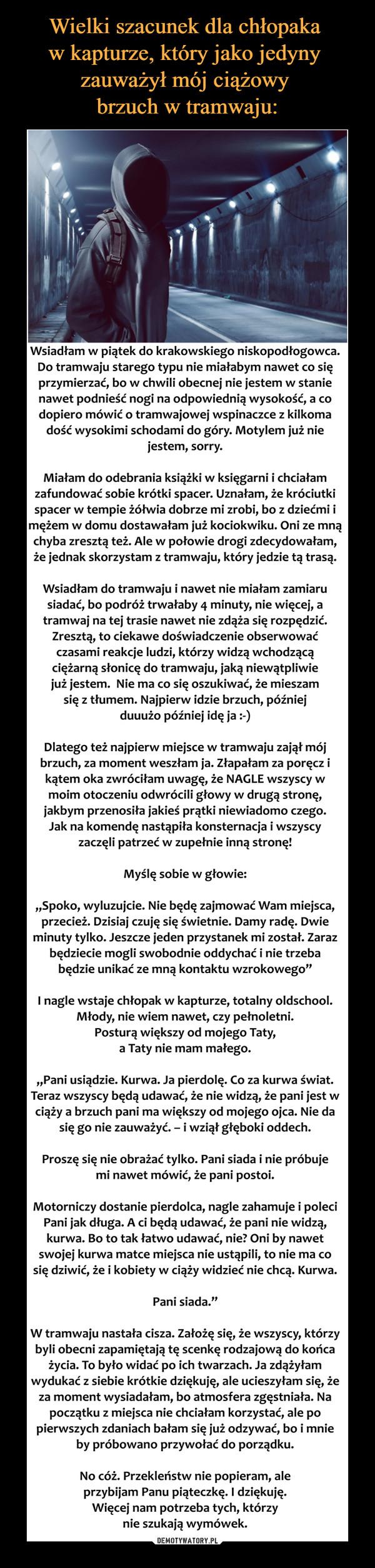 """–  Wsiadłam w piątek do krakowskiego niskopodłogowca. Do tramwaju starego typu nie miałabym nawet co się przymierzać, bo w chwili obecnej nie jestem w stanie nawet podnieść nogi na odpowiednią wysokość, a co dopiero mówić o tramwajowej wspinaczce z kilkoma dość wysokimi schodami do góry ;-) Motylem już nie jestem, sorry :PMiałam do odebrania książki w księgarni i chciałam zafundować sobie krótki spacer. Uznałam, że króciutki spacer w tempie żółwia dobrze mi zrobi, bo z dziećmi i mężem w domu dostawałam już kociokwiku. Oni ze mną chyba zresztą też. Ale w połowie drogi zdecydowałam, że jednak skorzystam z tramwaju, który jedzie tą trasą.Wsiadłam do tramwaju i nawet nie miałam zamiaru siadać, bo podróż trwałaby 4 minuty, nie więcej, a tramwaj na tej trasie nawet nie zdąża się rozpędzić. Zresztą, to ciekawe doświadczenie obserwować czasami reakcje ludzi, którzy widzą wchodzącą ciężarną słonicę do tramwaju, jaką niewątpliwie już jestem :D Nie ma co się oszukiwać, że mieszam się z tłumem. Najpierw idzie brzuch, później duuużo później idę ja :DDlatego też najpierw miejsce w tramwaju zajął mój brzuch, za moment weszłam ja. Złapałam za poręcz i kątem oka zwróciłam uwagę, że NAGLE wszyscy w moim otoczeniu odwrócili głowy w drugą stronę, jakbym przenosiła jakieś prątki niewiadomoczego :D Jak na komendę nastąpiła konsternacja i wszyscy zaczęli patrzeć w zupełnie inną stronę :DMyślę sobie w głowie:""""Spoko, wyluzujcie. Nie będę zajmować Wam miejsca, przecież. Dzisiaj czuję się świetnie. Damy radę. Dwie minuty tylko. Jeszcze jeden przystanek mi został. Zaraz będziecie mogli swobodnie oddychać i nie trzeba będzie unikać ze mną kontaktu wzrokowego :D""""I nagle wstaje chłopak w kapturze, totalny oldschool. Młody, nie wiem nawet, czy pełnoletni. Posturą większy od mojego Taty, a Taty nie mam małego.""""Pani usiądzie. Kur.wa. Ja pierd..lę. Co za k…wa świat. Teraz wszyscy będą udawać, że nie widzą, że pani jest w ciąży a brzuch pani ma większy od mojego ojca. Nie da się go nie zauważyć. – i w"""