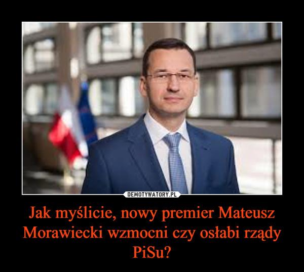 Jak myślicie, nowy premier Mateusz Morawiecki wzmocni czy osłabi rządy PiSu? –