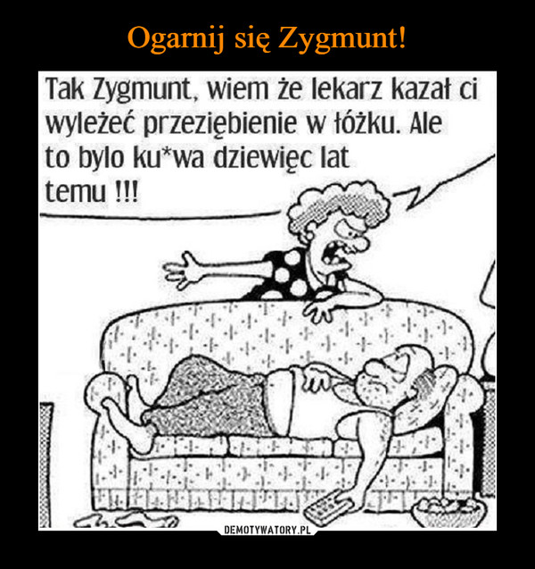 –  Tak Zygmunt, wiem że lekarz kazał ci wyleżeć przeziębienie w łóżku. Ale to bylo ku*wa dziewice lat temu !!!