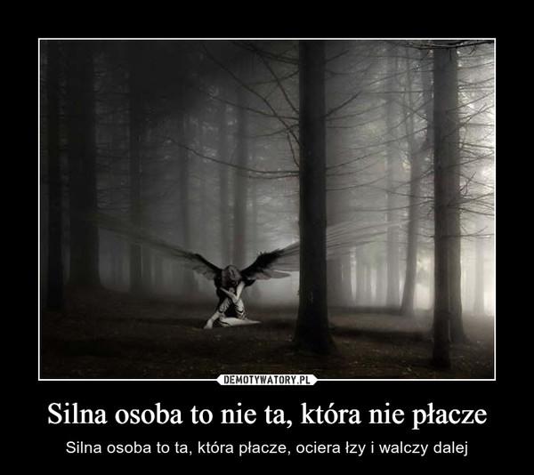 Silna osoba to nie ta, która nie płacze – Silna osoba to ta, która płacze, ociera łzy i walczy dalej