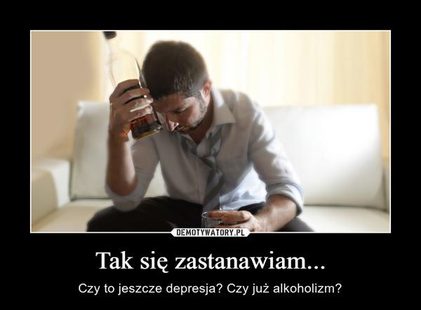 Tak się zastanawiam... – Czy to jeszcze depresja? Czy już alkoholizm?