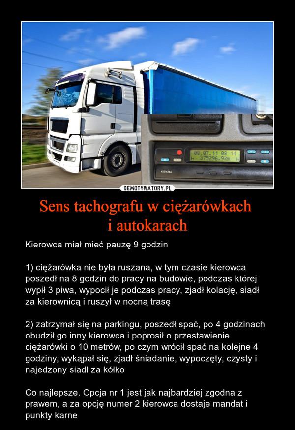 Sens tachografu w ciężarówkach i autokarach – Kierowca miał mieć pauzę 9 godzin1) ciężarówka nie była ruszana, w tym czasie kierowca poszedł na 8 godzin do pracy na budowie, podczas której wypił 3 piwa, wypocił je podczas pracy, zjadł kolację, siadł za kierownicą i ruszył w nocną trasę2) zatrzymał się na parkingu, poszedł spać, po 4 godzinach obudził go inny kierowca i poprosił o przestawienie ciężarówki o 10 metrów, po czym wrócił spać na kolejne 4 godziny, wykąpał się, zjadł śniadanie, wypoczęty, czysty i najedzony siadł za kółkoCo najlepsze. Opcja nr 1 jest jak najbardziej zgodna z prawem, a za opcję numer 2 kierowca dostaje mandat i punkty karne