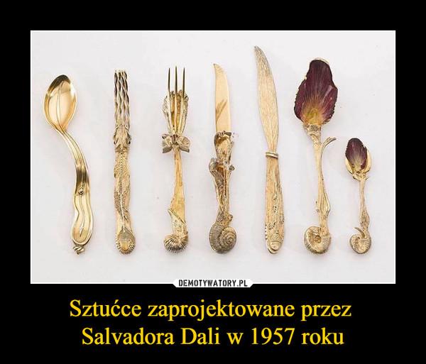 Sztućce zaprojektowane przez Salvadora Dali w 1957 roku –
