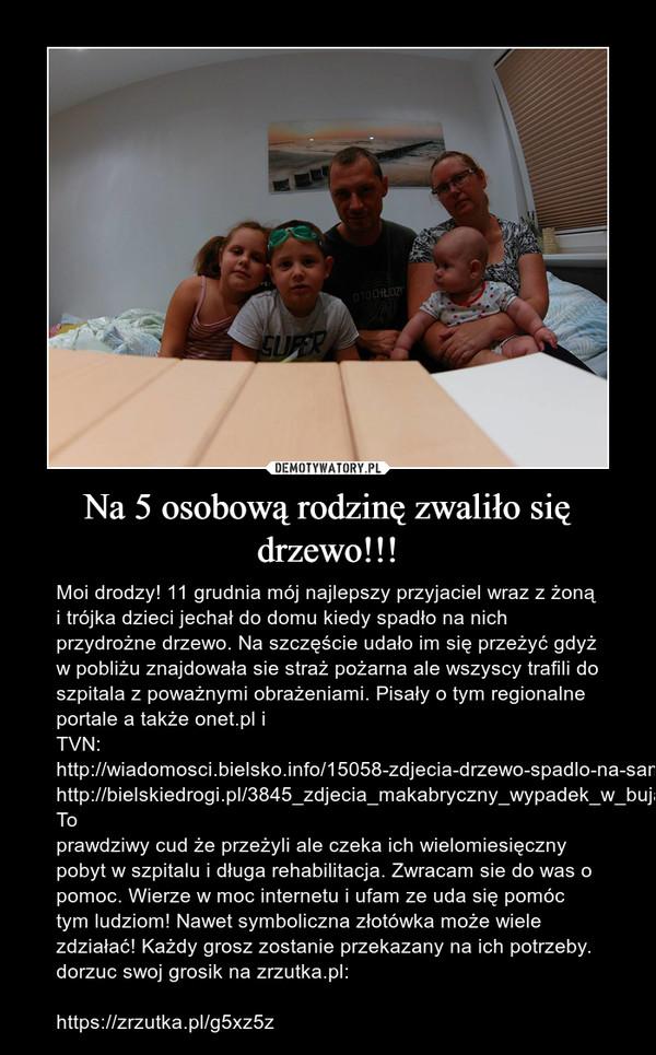 Na 5 osobową rodzinę zwaliło się drzewo!!! – Moi drodzy! 11 grudnia mój najlepszy przyjaciel wraz z żoną i trójka dzieci jechał do domu kiedy spadło na nich przydrożne drzewo. Na szczęście udało im się przeżyć gdyż w pobliżu znajdowała sie straż pożarna ale wszyscy trafili do szpitala z poważnymi obrażeniami. Pisały o tym regionalne portale a także onet.pl i TVN:http://wiadomosci.bielsko.info/15058-zdjecia-drzewo-spadlo-na-samochod-z-piecioosobowa-rodzina-bielsko-bialahttp://bielskiedrogi.pl/3845_zdjecia_makabryczny_wypadek_w_bujakowie_drzewo_spadlo_na_samochod_z_piecioosobowa_rodzina.htmlTo prawdziwy cud że przeżyli ale czeka ich wielomiesięczny pobyt w szpitalu i długa rehabilitacja. Zwracam sie do was o pomoc. Wierze w moc internetu i ufam ze uda się pomóc tym ludziom! Nawet symboliczna złotówka może wiele zdziałać! Każdy grosz zostanie przekazany na ich potrzeby. dorzuc swoj grosik na zrzutka.pl:https://zrzutka.pl/g5xz5z