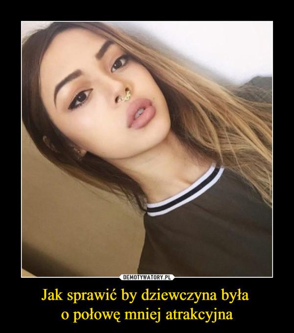 Jak sprawić by dziewczyna była o połowę mniej atrakcyjna –