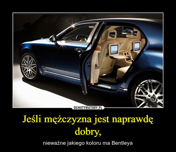 Jeśli mężczyzna jest naprawdę dobry, – nieważne jakiego koloru ma Bentleya