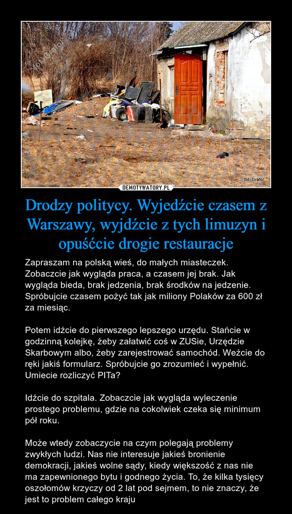 Drodzy politycy. Wyjedźcie czasem z Warszawy, wyjdźcie z tych limuzyn i opuśćcie drogie restauracje – Zapraszam na polską wieś, do małych miasteczek. Zobaczcie jak wygląda praca, a czasem jej brak. Jak wygląda bieda, brak jedzenia, brak środków na jedzenie. Spróbujcie czasem pożyć tak jak miliony Polaków za 600 zł za miesiąc.Potem idźcie do pierwszego lepszego urzędu. Stańcie w godzinną kolejkę, żeby załatwić coś w ZUSie, Urzędzie Skarbowym albo, żeby zarejestrować samochód. Weźcie do ręki jakiś formularz. Spróbujcie go zrozumieć i wypełnić. Umiecie rozliczyć PITa?Idźcie do szpitala. Zobaczcie jak wygląda wyleczenie prostego problemu, gdzie na cokolwiek czeka się minimum pół roku.Może wtedy zobaczycie na czym polegają problemy zwykłych ludzi. Nas nie interesuje jakieś bronienie demokracji, jakieś wolne sądy, kiedy większość z nas nie ma zapewnionego bytu i godnego życia. To, że kilka tysięcy oszołomów krzyczy od 2 lat pod sejmem, to nie znaczy, że jest to problem całego kraju