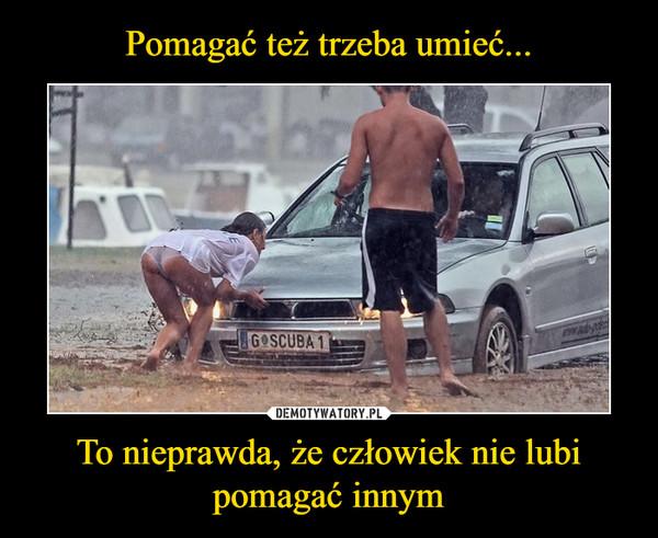 To nieprawda, że człowiek nie lubi pomagać innym –