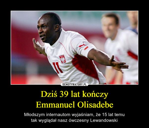 Dziś 39 lat kończyEmmanuel Olisadebe – Młodszym internautom wyjaśniam, że 15 lat temutak wyglądał nasz ówczesny Lewandowski