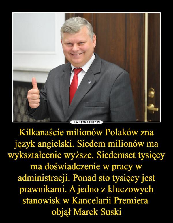 Kilkanaście milionów Polaków zna język angielski. Siedem milionów ma wykształcenie wyższe. Siedemset tysięcy ma doświadczenie w pracy w administracji. Ponad sto tysięcy jest prawnikami. A jedno z kluczowych stanowisk w Kancelarii Premiera objął Marek Suski –