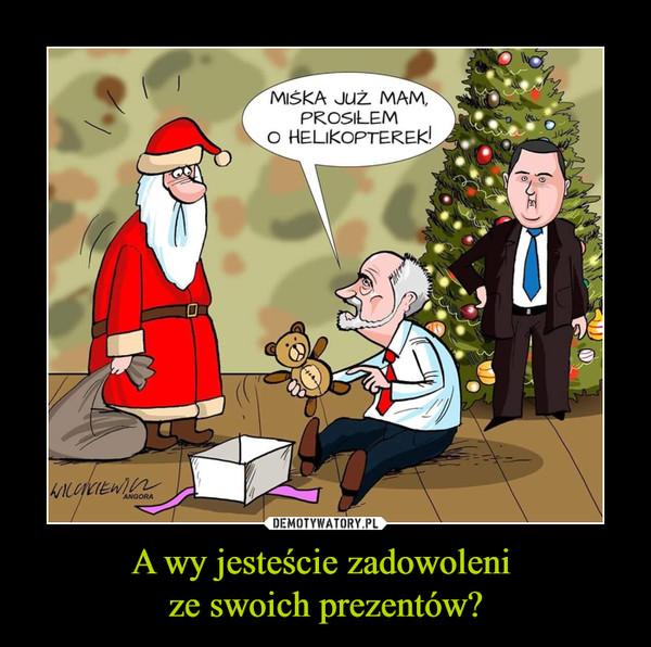 A wy jesteście zadowoleni ze swoich prezentów? –  miśka już mam prosiłem o helikopterek