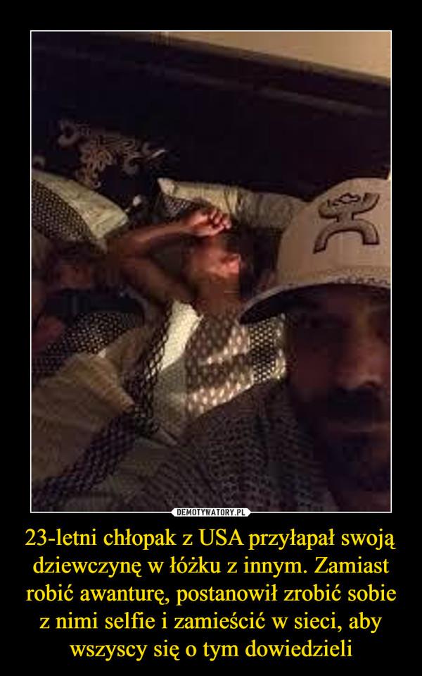 23-letni chłopak z USA przyłapał swoją dziewczynę w łóżku z innym. Zamiast robić awanturę, postanowił zrobić sobie z nimi selfie i zamieścić w sieci, aby wszyscy się o tym dowiedzieli –
