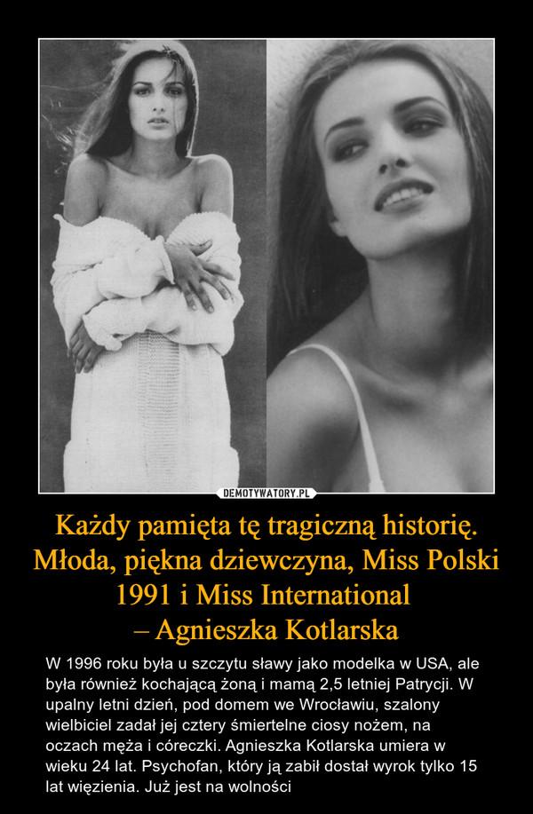 Każdy pamięta tę tragiczną historię. Młoda, piękna dziewczyna, Miss Polski 1991 i Miss International – Agnieszka Kotlarska – W 1996 roku była u szczytu sławy jako modelka w USA, ale była również kochającą żoną i mamą 2,5 letniej Patrycji. W upalny letni dzień, pod domem we Wrocławiu, szalony wielbiciel zadał jej cztery śmiertelne ciosy nożem, na oczach męża i córeczki. Agnieszka Kotlarska umiera w wieku 24 lat. Psychofan, który ją zabił dostał wyrok tylko 15 lat więzienia. Już jest na wolności