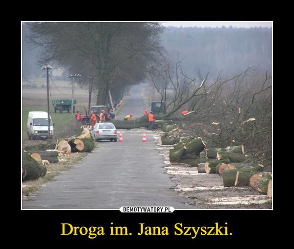 Droga im. Jana Szyszki. –