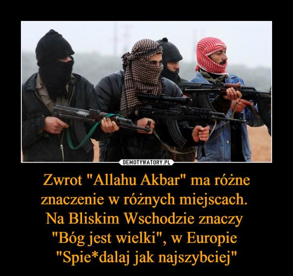 """Zwrot """"Allahu Akbar"""" ma różne znaczenie w różnych miejscach. Na Bliskim Wschodzie znaczy """"Bóg jest wielki"""", w Europie """"Spie*dalaj jak najszybciej"""" –"""