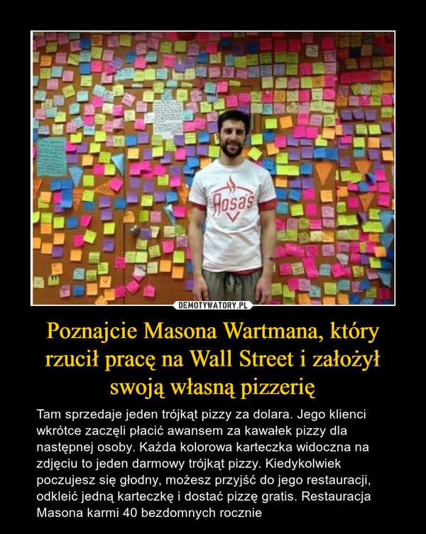 Poznajcie Masona Wartmana, który rzucił pracę na Wall Street i założył swoją własną pizzerię – Tam sprzedaje jeden trójkąt pizzy za dolara. Jego klienci wkrótce zaczęli płacić awansem za kawałek pizzy dla następnej osoby. Każda kolorowa karteczka widoczna na zdjęciu to jeden darmowy trójkąt pizzy. Kiedykolwiek poczujesz się głodny, możesz przyjść do jego restauracji, odkleić jedną karteczkę i dostać pizzę gratis. Restauracja Masona karmi 40 bezdomnych rocznie