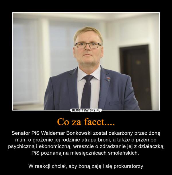 Co za facet.... – Senator PiS Waldemar Bonkowski został oskarżony przez żonę m.in. o grożenie jej rodzinie atrapą broni, a także o przemoc psychiczną i ekonomiczną, wreszcie o zdradzanie jej z działaczką PiS poznaną na miesięcznicach smoleńskich. W reakcji chciał, aby żoną zajęli się prokuratorzy