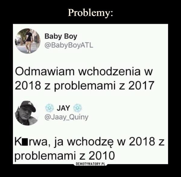 –  Baby Boy @BabyBoyATL Odmawiam wchodzenia w 2018 z problemami z 2017 JAY 4411-- QA)Jaay_Quiny Kłrwa, ja wchodzę w 2018 z problemami z 2010