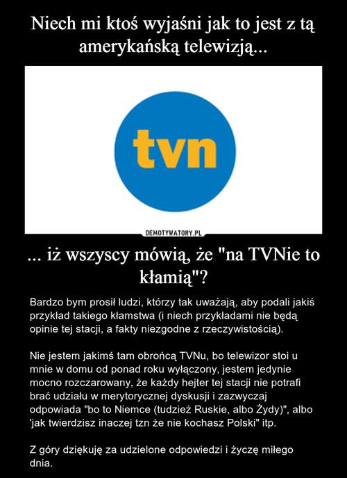 """Niech mi ktoś wyjaśni jak to jest z tą amerykańską telewizją... ... iż wszyscy mówią, że """"na TVNie to kłamią""""?"""