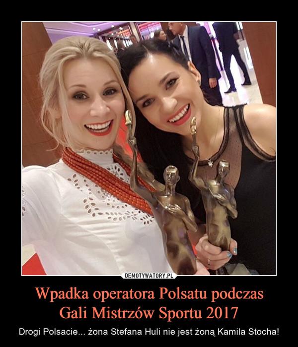 Wpadka operatora Polsatu podczasGali Mistrzów Sportu 2017 – Drogi Polsacie... żona Stefana Huli nie jest żoną Kamila Stocha!