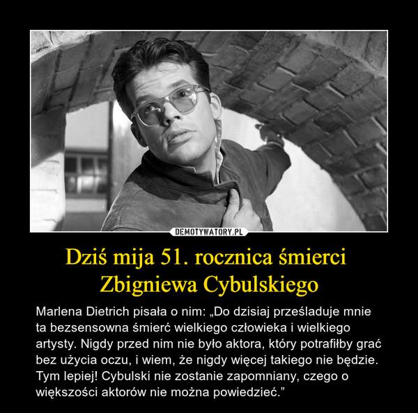 """Dziś mija 51. rocznica śmierci Zbigniewa Cybulskiego – Marlena Dietrich pisała o nim: """"Do dzisiaj prześladuje mnie ta bezsensowna śmierć wielkiego człowieka i wielkiego artysty. Nigdy przed nim nie było aktora, który potrafiłby grać bez użycia oczu, i wiem, że nigdy więcej takiego nie będzie. Tym lepiej! Cybulski nie zostanie zapomniany, czego o większości aktorów nie można powiedzieć."""""""