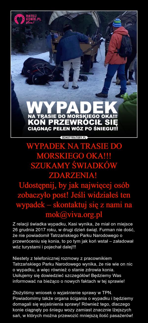 WYPADEK NA TRASIE DO MORSKIEGO OKA!!!SZUKAMY ŚWIADKÓW ZDARZENIA! Udostępnij, by jak najwięcej osób zobaczyło post! Jeśli widziałeś ten wypadek – skontaktuj się z nami na mok@viva.org.pl – Z relacji świadka wypadku, Kasi wynika, że miał on miejsce 26 grudnia 2017 roku, w drugi dzień świąt. Furman nie dość, że nie powiadomił Tatrzańskiego Parku Narodowego o przewróceniu się konia, to po tym jak koń wstał – załadował wóz turystami i pojechał dalej!!!Niestety z telefonicznej rozmowy z pracownikiem Tatrzańskiego Parku Narodowego wynika, że nie wie on nic o wypadku, a więc również o stanie zdrowia konia. Usiłujemy się dowiedzieć szczegółów! Będziemy Was informować na bieżąco o nowych faktach w tej sprawie!Złożyliśmy wniosek o wyjaśnienie sprawy w TPN. Powiadomimy także organa ścigania o wypadku i będziemy domagali się wyjaśnienia sprawy! Również tego, dlaczego konie ciągnęły po śniegu wozy zamiast znacznie lżejszych sań, w których można przewozić mniejszą ilość pasażerów!