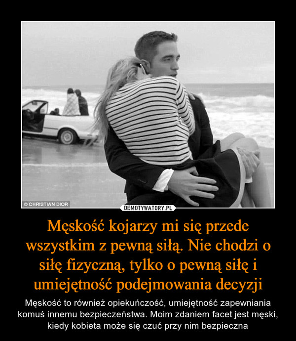 Męskość kojarzy mi się przede wszystkim z pewną siłą. Nie chodzi o siłę fizyczną, tylko o pewną siłę i umiejętność podejmowania decyzji – Męskość to również opiekuńczość, umiejętność zapewniania komuś innemu bezpieczeństwa. Moim zdaniem facet jest męski, kiedy kobieta może się czuć przy nim bezpieczna