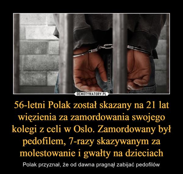 56-letni Polak został skazany na 21 lat więzienia za zamordowania swojego kolegi z celi w Oslo. Zamordowany był pedofilem, 7-razy skazywanym za molestowanie i gwałty na dzieciach – Polak przyznał, że od dawna pragnął zabijać pedofilów