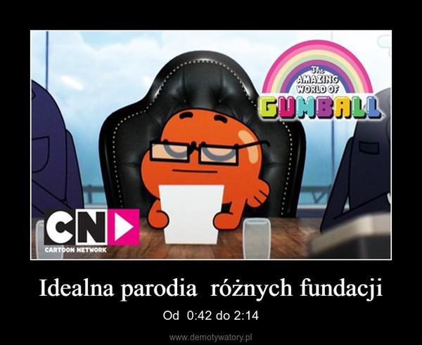 Idealna parodia  różnych fundacji – Od  0:42 do 2:14