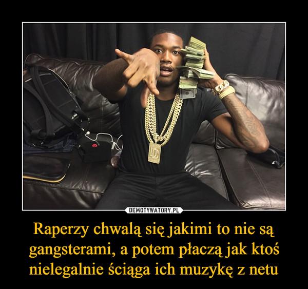 Raperzy chwalą się jakimi to nie są gangsterami, a potem płaczą jak ktoś nielegalnie ściąga ich muzykę z netu –
