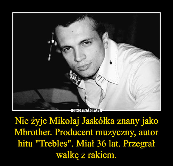 """Nie żyje Mikołaj Jaskółka znany jako Mbrother. Producent muzyczny, autor hitu """"Trebles"""". Miał 36 lat. Przegrał walkę z rakiem. –"""