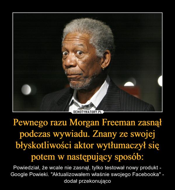 """Pewnego razu Morgan Freeman zasnął podczas wywiadu. Znany ze swojej błyskotliwości aktor wytłumaczył się potem w następujący sposób: – Powiedział, że wcale nie zasnął, tylko testował nowy produkt - Google Powieki. """"Aktualizowałem właśnie swojego Facebooka"""" - dodał przekonująco"""