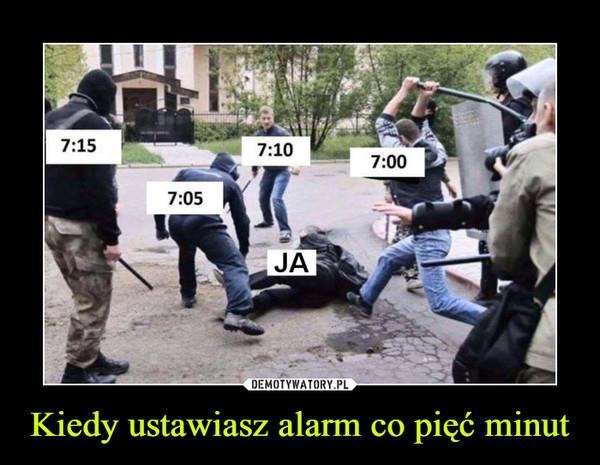 Kiedy ustawiasz alarm co pięć minut –