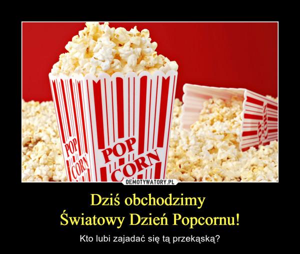 Dziś obchodzimy Światowy Dzień Popcornu! – Kto lubi zajadać się tą przekąską?