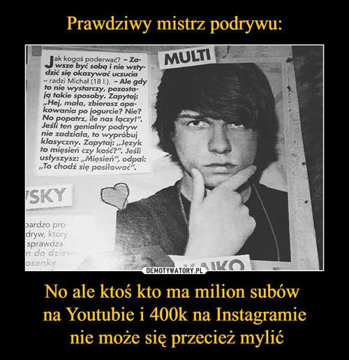 Prawdziwy mistrz podrywu: No ale ktoś kto ma milion subów  na Youtubie i 400k na Instagramie  nie może się przecież mylić