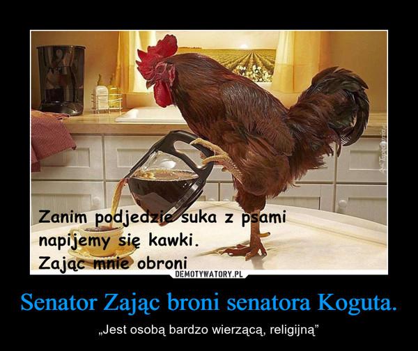 """Senator Zając broni senatora Koguta. – """"Jest osobą bardzo wierzącą, religijną"""""""
