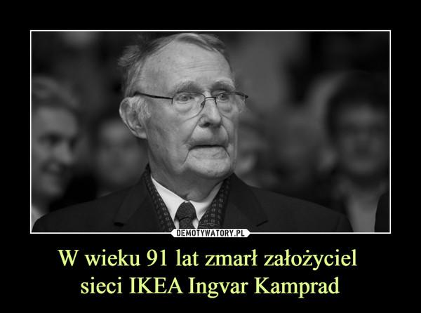 W wieku 91 lat zmarł założyciel sieci IKEA Ingvar Kamprad –