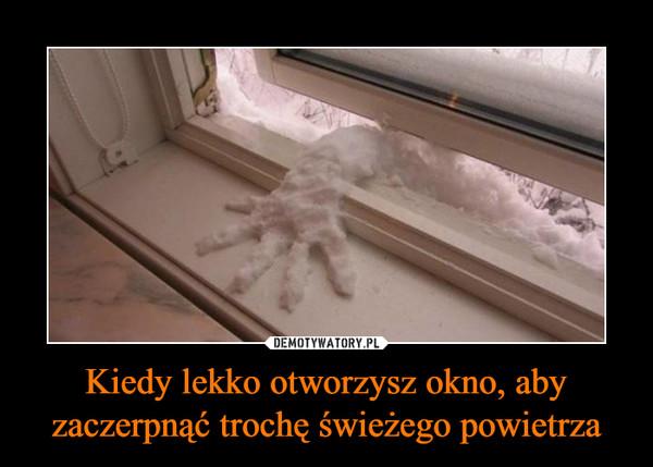 Kiedy lekko otworzysz okno, aby zaczerpnąć trochę świeżego powietrza –