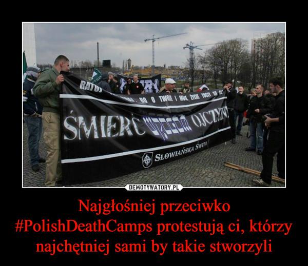 Najgłośniej przeciwko #PolishDeathCamps protestują ci, którzy najchętniej sami by takie stworzyli –