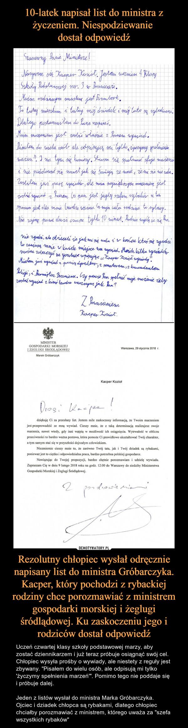 """Rezolutny chłopiec wysłał odręcznie napisany list do ministra Gróbarczyka. Kacper, który pochodzi z rybackiej rodziny chce porozmawiać z ministrem gospodarki morskiej i żeglugi śródlądowej. Ku zaskoczeniu jego i rodziców dostał odpowiedź – Uczeń czwartej klasy szkoły podstawowej marzy, aby zostać dziennikarzem i już teraz próbuje osiągnąć swój cel. Chłopiec wysyła prośby o wywiady, ale niestety z reguły jest zbywany. """"Pisałem do wielu osób, ale odpisują mi tylko 'życzymy spełnienia marzeń'"""". Pomimo tego nie poddaje się i próbuje dalej.Jeden z listów wysłał do ministra Marka Gróbarczyka. Ojciec i dziadek chłopca są rybakami, dlatego chłopiec chciałby porozmawiać z ministrem, którego uważa za """"szefa wszystkich rybaków"""""""