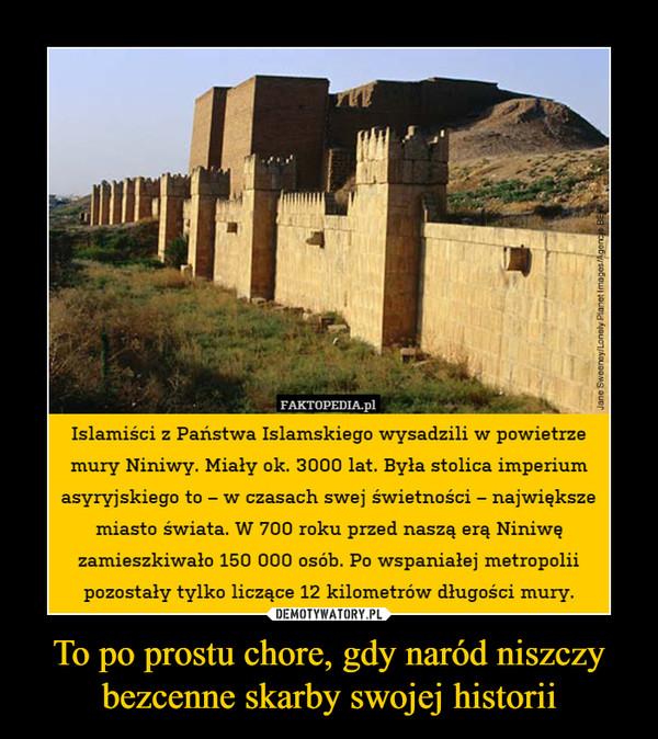 To po prostu chore, gdy naród niszczy bezcenne skarby swojej historii –  Islamiści z Państwa Islamskiego wysadzili w powietrzemury Niniwy. Miały ok. 3000 lat. Była stolica imperiumasyryjskiege to-w czasach swej swrietnoci-największemiasto świata. W 700 roku przed naszą erą Niniwęzamieszkiwało 150 000 osób. Po wspaniałej metropoliipozostały tylko liczące 12 kilometrów długości mury.