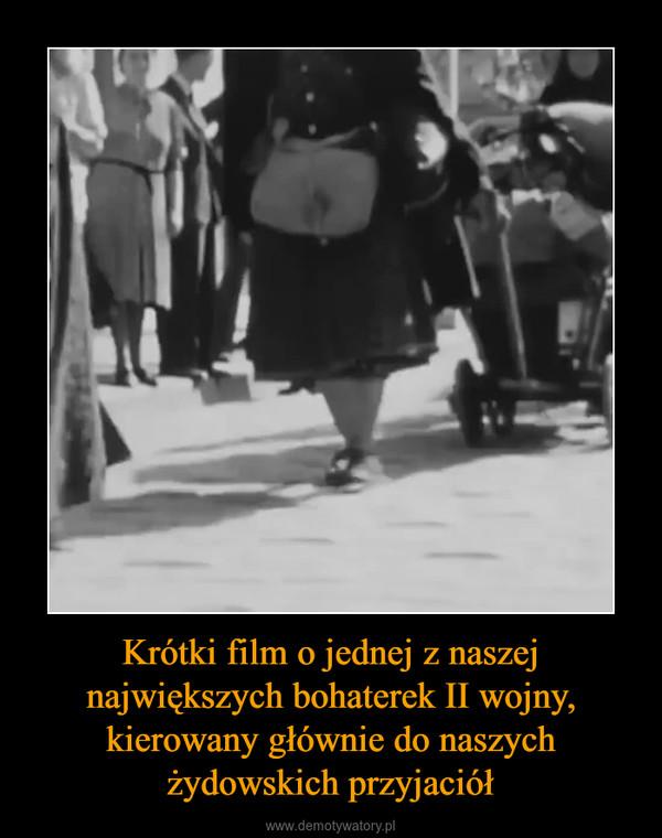 Krótki film o jednej z naszej największych bohaterek II wojny, kierowany głównie do naszych żydowskich przyjaciół –