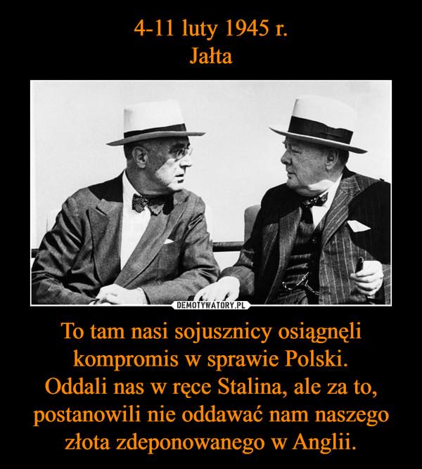 To tam nasi sojusznicy osiągnęli kompromis w sprawie Polski.Oddali nas w ręce Stalina, ale za to, postanowili nie oddawać nam naszego złota zdeponowanego w Anglii. –